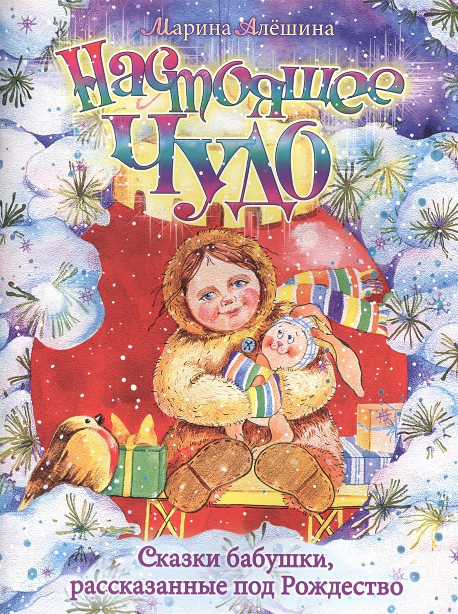 Алешина М. Настоящее чудо. Сказки бабушки, рассказанные под Рождество алешина м чтобы другому стало радостно