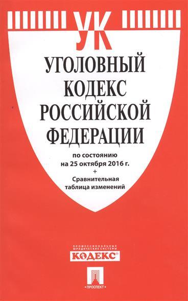 Уголовный кодекс Российской Федераци по состоянию на 25 октября 2016 г. + Сравнительная таблица изменений