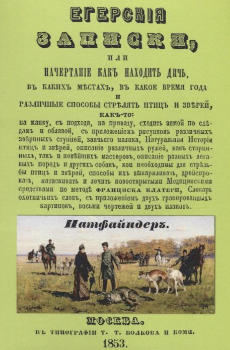 Егерские записки, или начертание, как находить дичь, в каких местах, в какое время года и различные способы стрелять птиц и зверей…