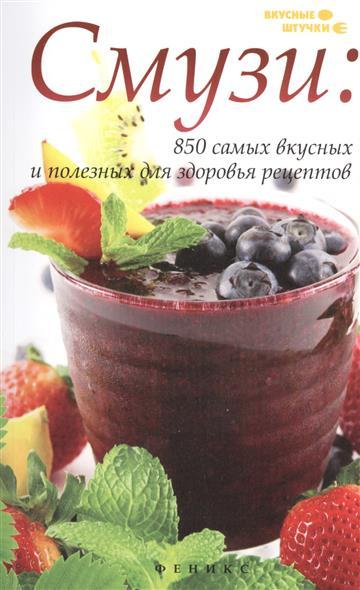 Смузи: 850 самых вкусных и полезных рецептов