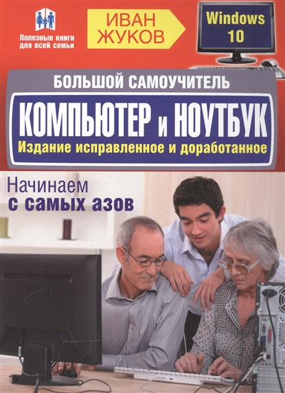 Жуков И. Большой самоучитель. Компьютер и ноутбук. Издание исправленное и доработанное жуков и компьютер освоить просто в любом возрасте самоучитель isbn 9785170805297
