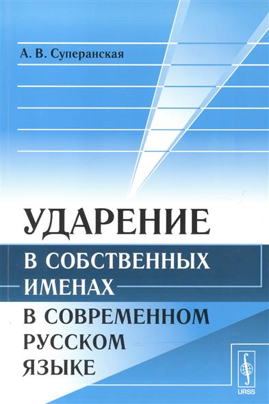 Суперанская А.: Ударение в собственных именах в современном русском языке