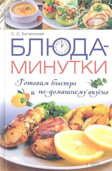Богатикова С. Блюда-минутки. Готовим быстро и по-домашнему вкусно калинина а готовим быстро и вкусно