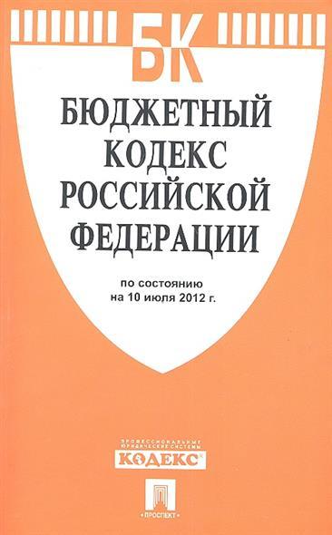 Бюджетный кодекс Российской Федерации по состоянию на 10 июля 2012 г