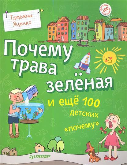 Яценко Т. Почему трава зеленая и еще 100 детских почему