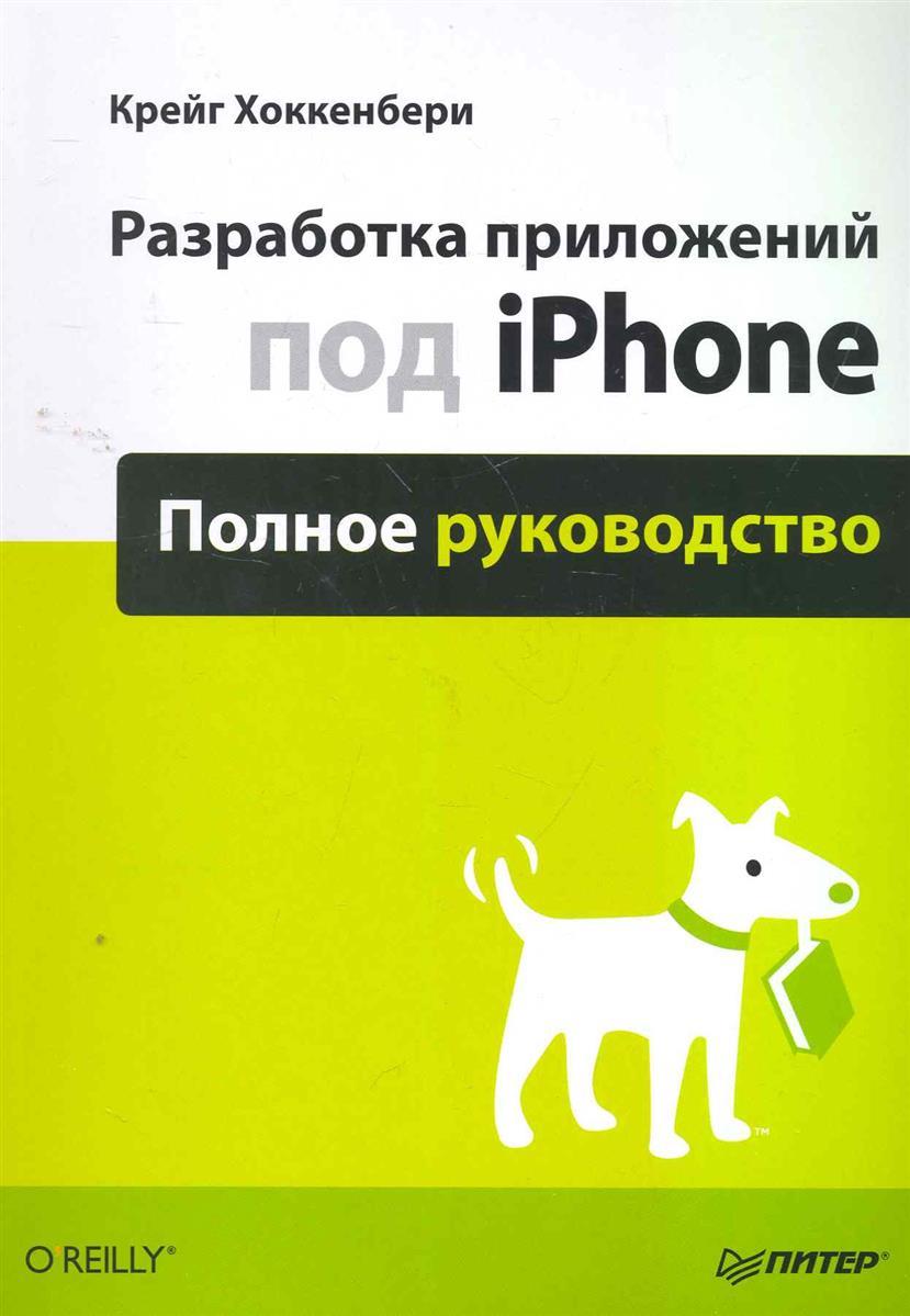 Хоккенбери К. Разработка приложений под iPhone. Полное руководство iphone 5 наглядное руководство