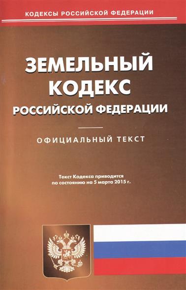 Земельный кодекс Российской Федерации. Официальный текст. Текст Кодекса приводится по состоянию на 5 марта 2015 г.