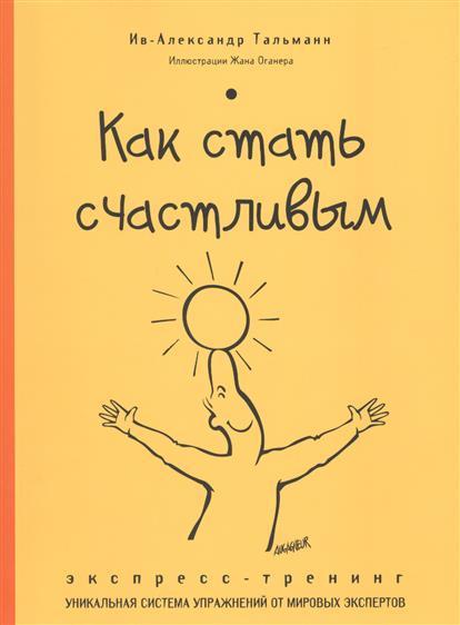 Тальманн И.-А. Как стать счастливым. Экспресс-тренинг