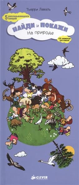 Лаваль Т. Найди и покажи. На природе. 5 раскладывающихся панорам. 155 элементов для поиска! ISBN: 9785919824176 на природе найди и покажи