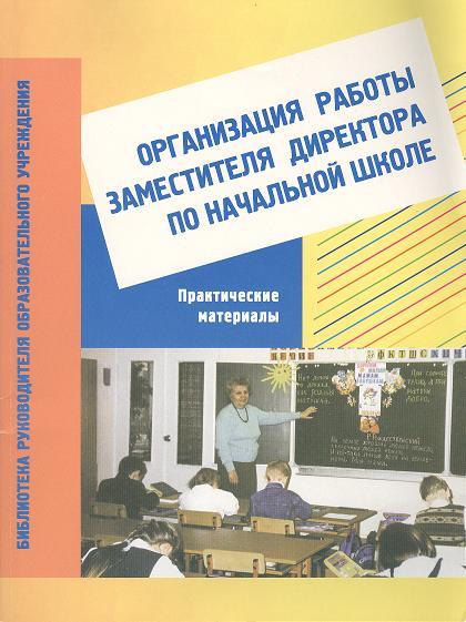 Организация работы заместителя директора по начальной школе. Практические материалы. Пособие для завучей