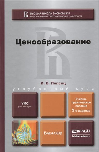 Липсиц И. Ценообразование. Учебно-методическое пособие для бакалавров. 3-е издание, переработанное и дополненное и в липсиц цены и ценообразование учебное пособие для спо