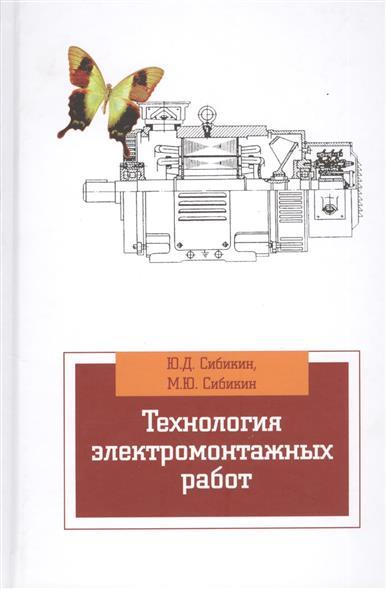 Сибикин Ю., Сибикин М. Технология электромонтажных работ: учебное пособие. 4-е издание, исправленное и дополненное м ю сибикин технологическое оборудование металлорежущие станки