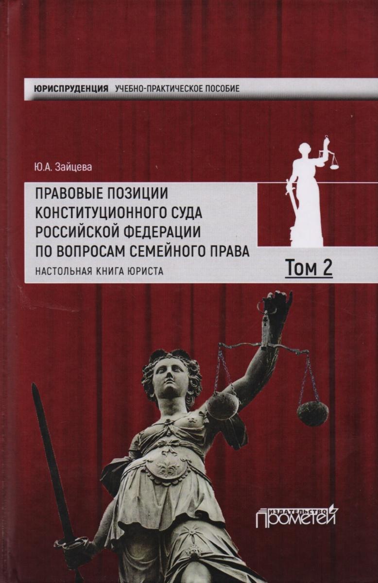 Правовые позиции Конституционного Суда Российской Федерации по вопросам семейного права. Том 2. Настольная книга юриста