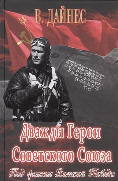 Дайнес В. Дважды Герои Советского Союза. Под флагом Великой Победы