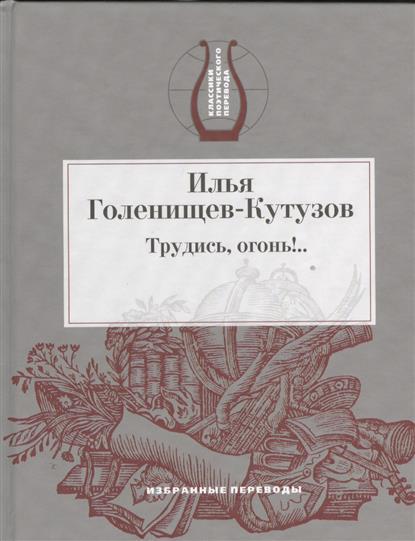 Голенищев-Кутузов И. Трудись, огонь!... Избранные переводы кутузов
