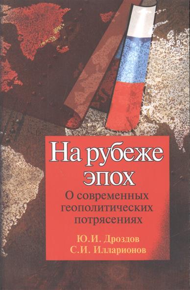 Дроздов Ю., Илларионов С. На рубеже эпох. О современных геополитических потрясениях ситников ю безлюдье