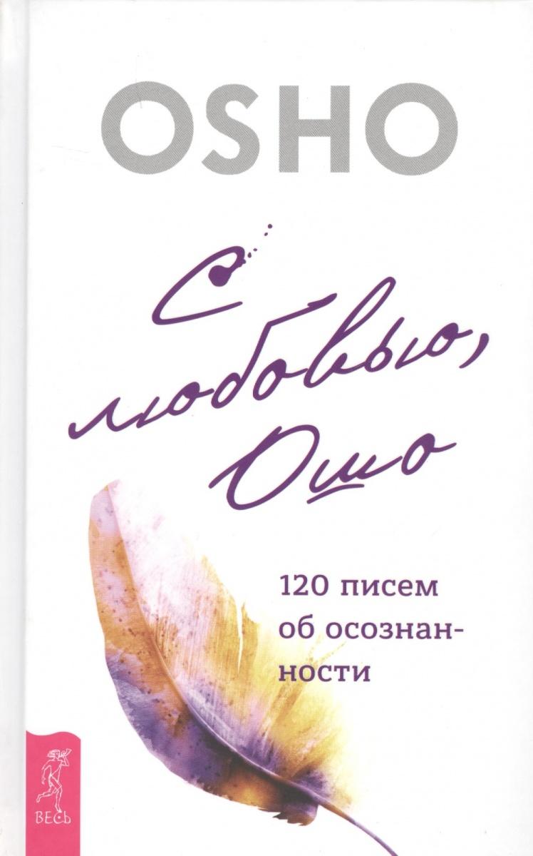 Ошо С любовью, Ошо. 120 писем об осознанности ошо гость