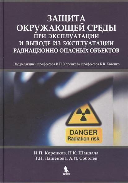 Коренков И., Шандала Н., Лащенова Т. и др. Защита окружающей среды при эксплуатации и выводе из эксплуатации радиационно опасных объектов