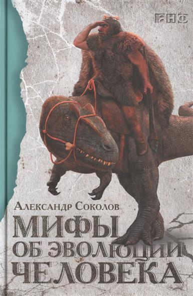 Соколов А.: Мифы об эволюции человека