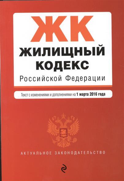 Жилищный кодекс Российской Федерации. Текст с изменениями и дополнениями на 1 марта 2016 года