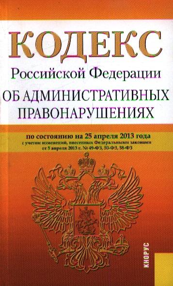 Кодекс Российской Федерации об административных правонарушениях по состоянию на 25 апреля 2013 года