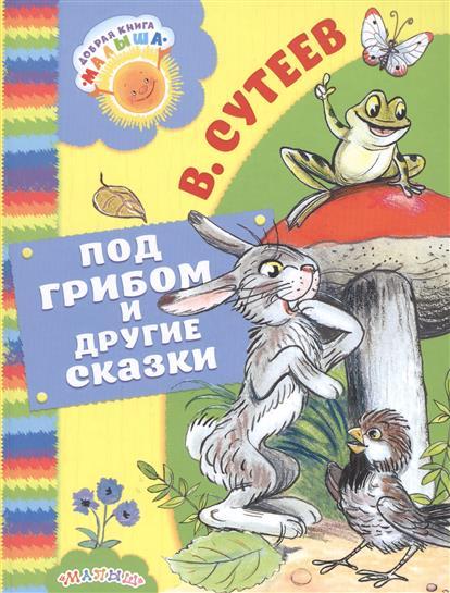 цена Сутеев В. Под грибом и другие сказки