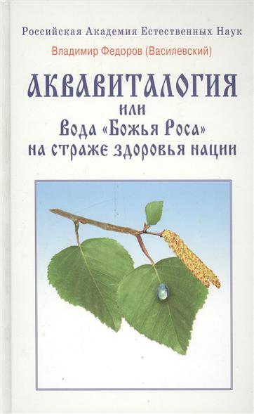 Федоров (Василевский) В. Аквавиталогия или Вода Божья Роса на страже здоровья нации