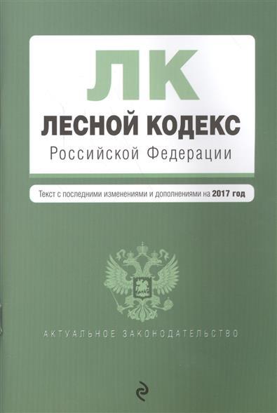 Лесной кодекс Российской Федерации. Текст с последними изменениями и дополнениями на 2017 год