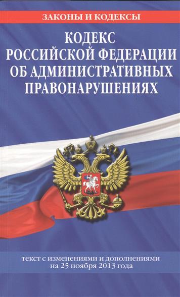 Кодекс Российской Федерации об административных правонарушениях. Текст с изменениями и дополнениями на 25 ноября 2013 года