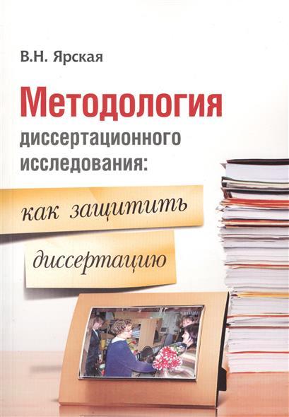 Методология диссертационного исследования: как защитить диссертацию. Полезно молодому ученому, соискателю ученой степени