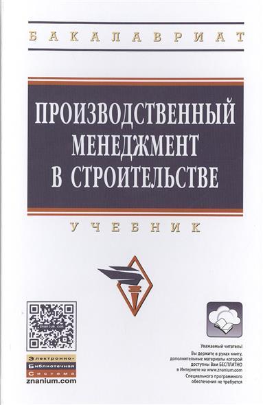 Михненков О., Шемякина Т., Коготкова И. Производственный менеджмент в строительстве. Учебник
