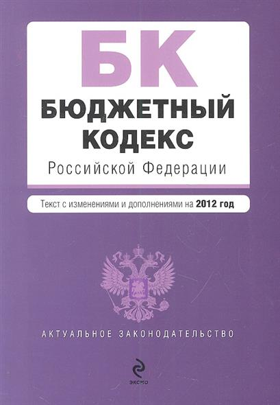 Бюджетный кодекс Российской Федерации. Текст с изменениями и дополнениями на 2012 год