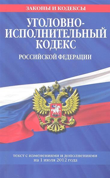 Уголовно-исполнительный кодекс Российской Федерации. Текст с изменениями и дополнениями на 1 июля 2012 года