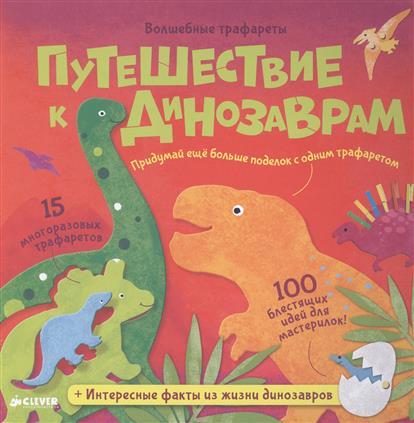 Путешествие к динозаврам Волшебные трафареты 15 многоразовых трафаретов 100 блестящих идей для мастерилок Интересные факты из жизни динозавров