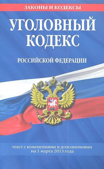 Уголовный кодекс Российской Федерации. Текст с изменениями и дополнениями на 1 марта 2013 года