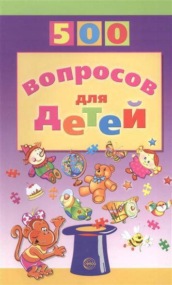 500 вопросов для детей. 2-е издание, переработанное, дополненное