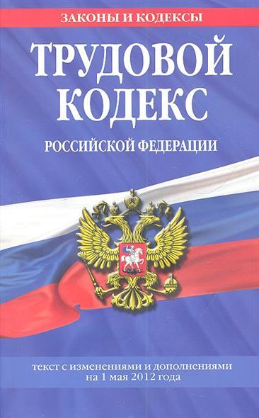 Трудовой кодекс Российской Федерации. Текст с изменениями и дополнениями на 1 мая 2012 года