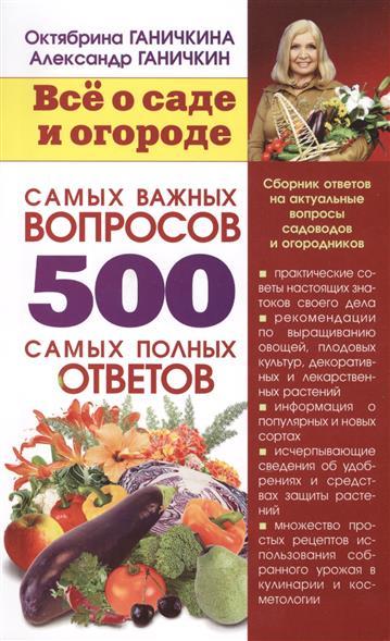 Ганичкина О., Ганичкин А. Все о саде и огороде. 500 самых важных вопросов, 500 самых полных ответов
