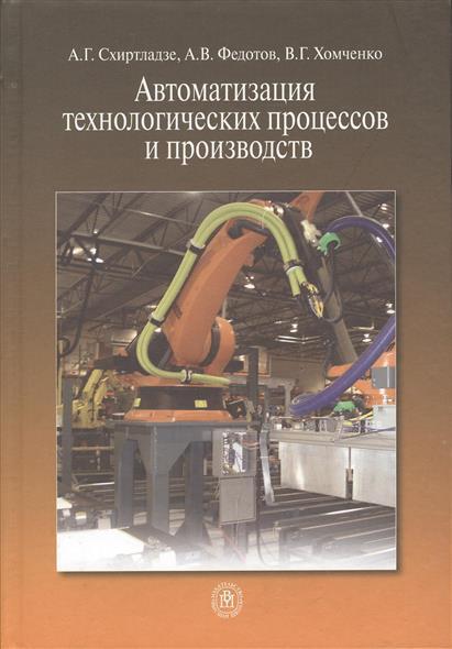 Книга Автоматизация технологических процессов и производств. Схиртладзе А.