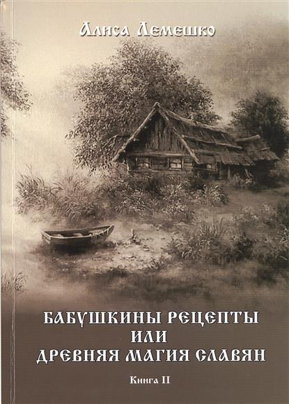 Лемешко А. Бабушкины рецепты или древняя магия славян. Книга II серебрянский ю боевая магия славян путь волхва