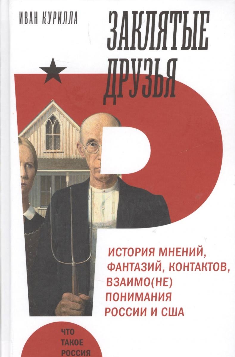 Курилла И. Заклятые друзья. История мнений, фантазий, контактов, взаимо(не)понимания России и США