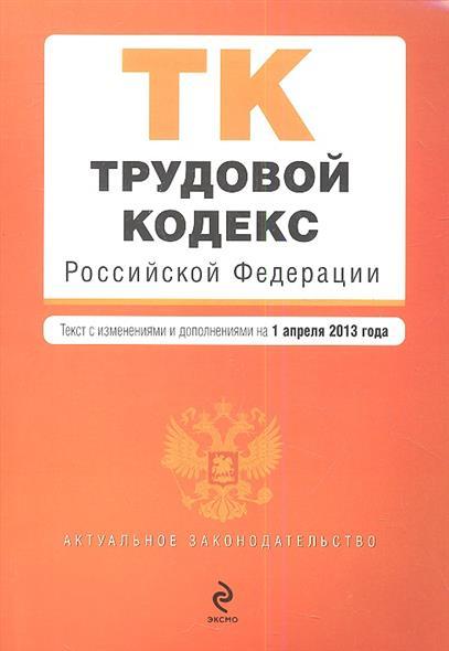 Трудовой кодекс Российской Федерации. Текст с изменениями и дополнениями на 1 апреля 2013 года