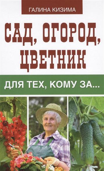 Кизима Г. Сад, огород, цветник для тех, кому за…