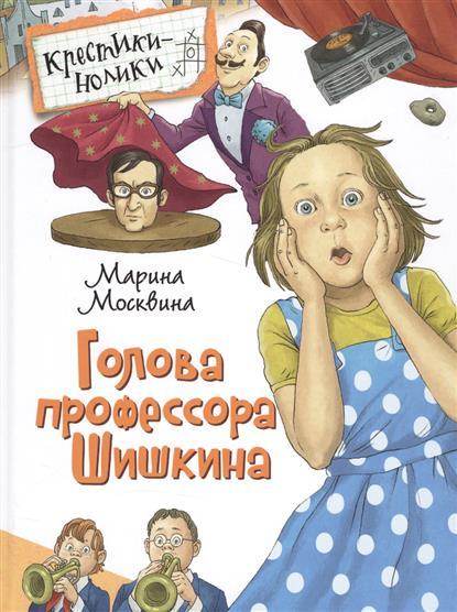 Москвина М. Голова профессора Шишкина ISBN: 9785353081678 москвина м л крио