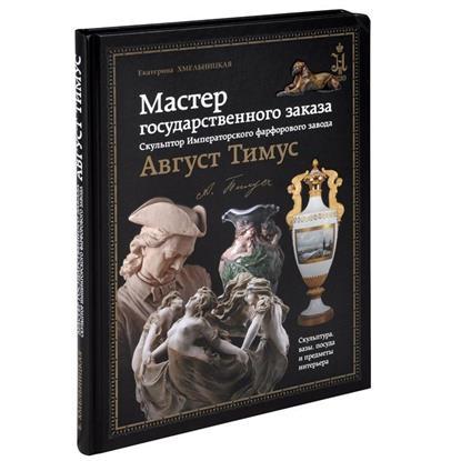 Мастер государственного заказа. Скульптор Императорского фарфорового завода Август Тимус