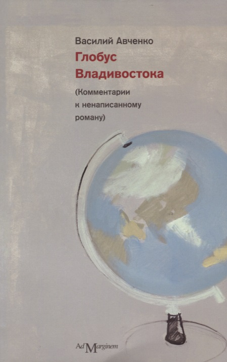 Авченко В. Глобус Владивостока. (Комментарии к ненаписанному роману) ISBN: 9785911031275