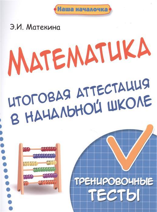 Матекина Э. Математика. Итоговая аттестация в начальной школе. Тренировочные тесты степанов в английский язык итоговая аттестация в начальной школе тренировочные тесты