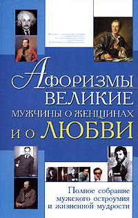 Блохина И. Афоризмы Великие мужчины о женщинах и о любви