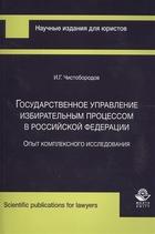 Государственное управление избирательным процессом в Российской Федерации. Опыт комплексного исследования