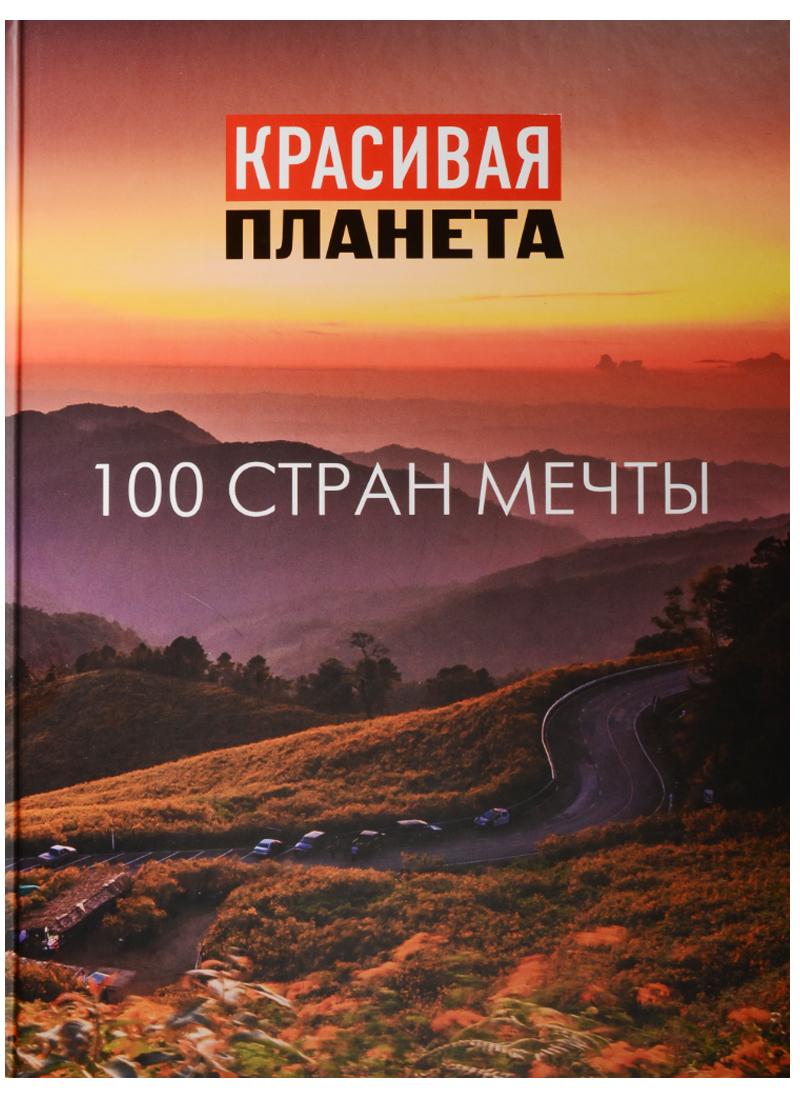 Красивая планета. 100 стран мечты андрушкевич ю 100 удивительных стран мира